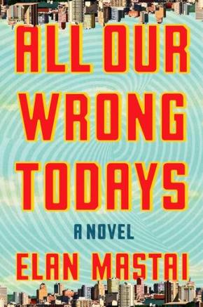 "Review: ""All Our Wrong Todays"" by Elan Mastai"